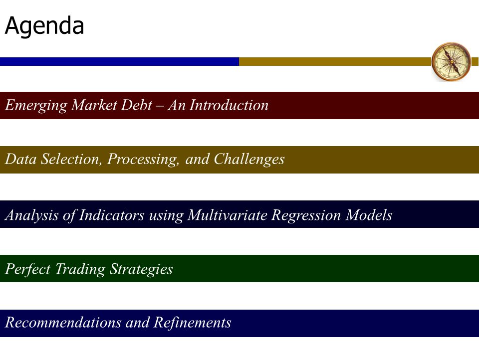 Agenda Emerging Market Debt – An Introduction Data Selection, Processing, and Challenges Analysis of Indicators using Multivariate Regression Models Perfect Trading Strategies Recommendations and Refinements
