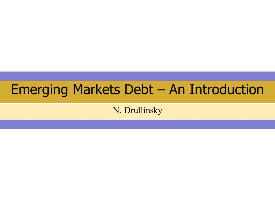 Emerging Markets Debt – An Introduction N. Drullinsky