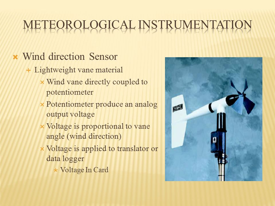 Wind direction Sensor  Lightweight vane material  Wind vane directly coupled to potentiometer  Potentiometer produce an analog output voltage  Voltage is proportional to vane angle (wind direction)  Voltage is applied to translator or data logger  Voltage In Card