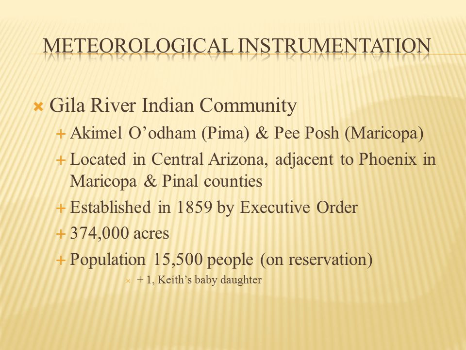  Gila River Indian Community  Akimel O'odham (Pima) & Pee Posh (Maricopa)  Located in Central Arizona, adjacent to Phoenix in Maricopa & Pinal coun