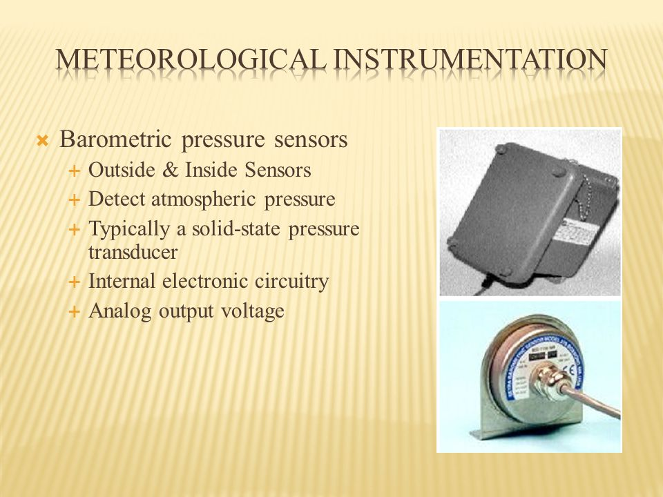 Barometric pressure sensors  Outside & Inside Sensors  Detect atmospheric pressure  Typically a solid-state pressure transducer  Internal electronic circuitry  Analog output voltage