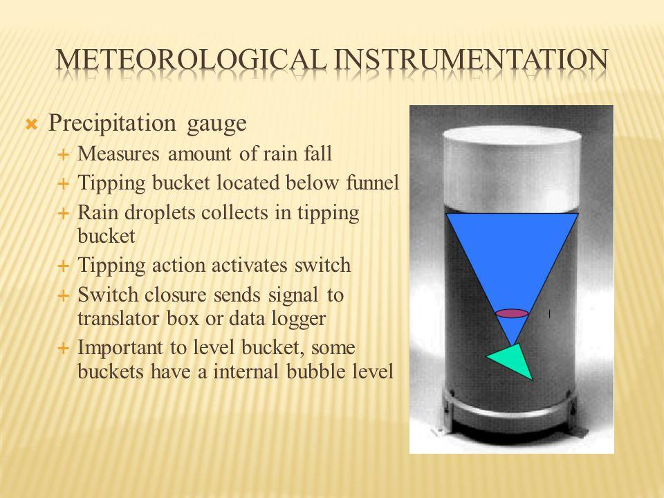  Precipitation gauge  Measures amount of rain fall  Tipping bucket located below funnel  Rain droplets collects in tipping bucket  Tipping action