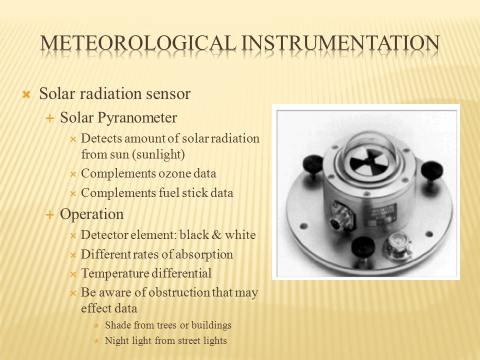  Solar radiation sensor  Solar Pyranometer  Detects amount of solar radiation from sun (sunlight)  Complements ozone data  Complements fuel stick data  Operation  Detector element: black & white  Different rates of absorption  Temperature differential  Be aware of obstruction that may effect data  Shade from trees or buildings  Night light from street lights