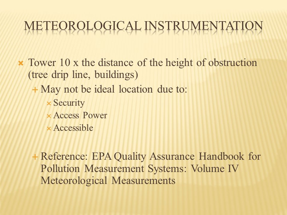  Tower 10 x the distance of the height of obstruction (tree drip line, buildings)  May not be ideal location due to:  Security  Access Power  Accessible  Reference: EPA Quality Assurance Handbook for Pollution Measurement Systems: Volume IV Meteorological Measurements