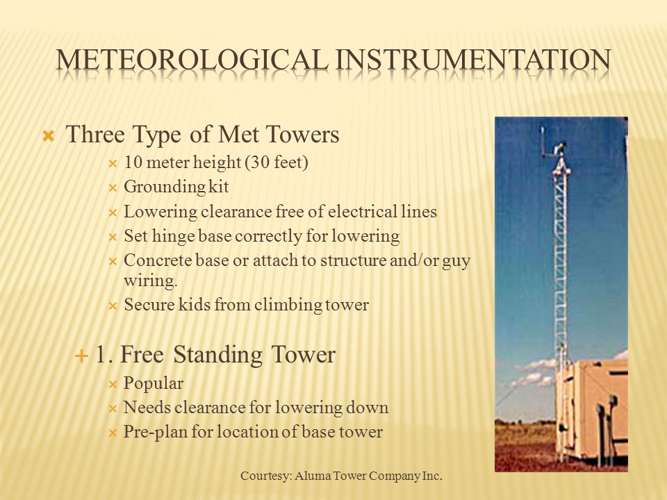  Three Type of Met Towers  10 meter height (30 feet)  Grounding kit  Lowering clearance free of electrical lines  Set hinge base correctly for lowering  Concrete base or attach to structure and/or guy wiring.