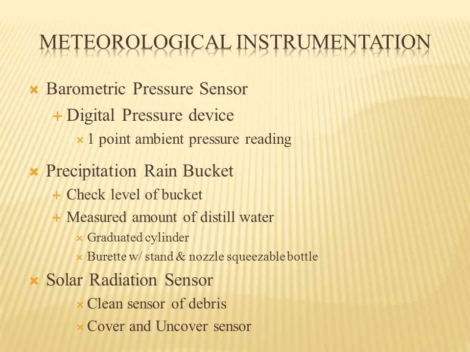 Barometric Pressure Sensor  Digital Pressure device  1 point ambient pressure reading  Precipitation Rain Bucket  Check level of bucket  Measured amount of distill water  Graduated cylinder  Burette w/ stand & nozzle squeezable bottle  Solar Radiation Sensor  Clean sensor of debris  Cover and Uncover sensor