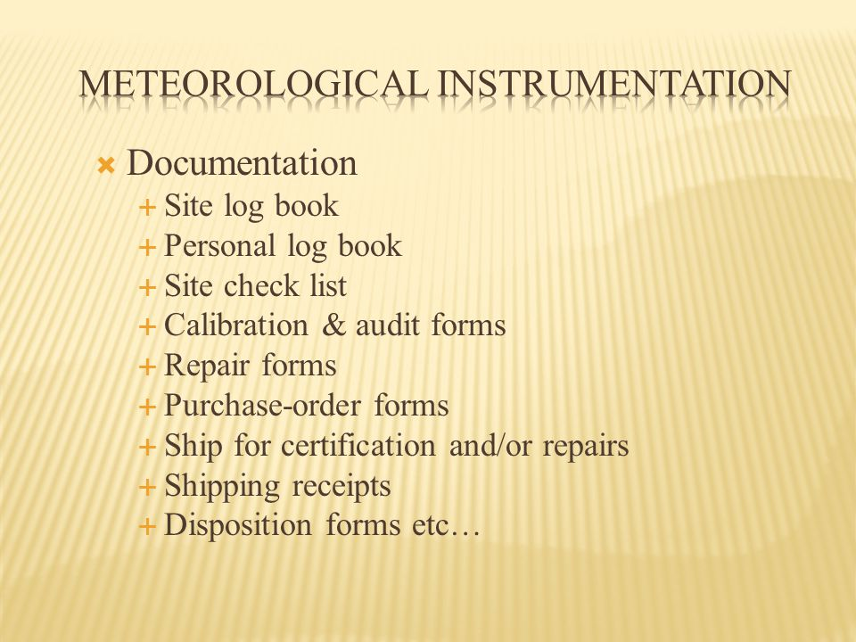  Documentation  Site log book  Personal log book  Site check list  Calibration & audit forms  Repair forms  Purchase-order forms  Ship for certification and/or repairs  Shipping receipts  Disposition forms etc…