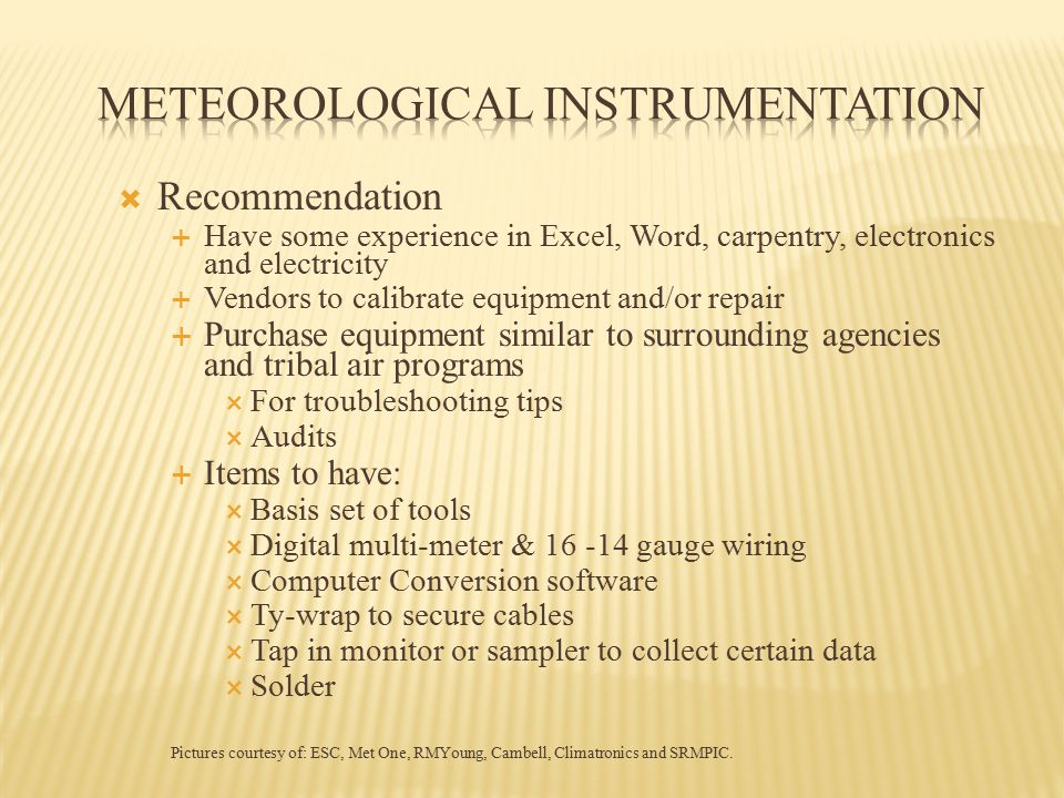 Recommendation  Have some experience in Excel, Word, carpentry, electronics and electricity  Vendors to calibrate equipment and/or repair  Purchase equipment similar to surrounding agencies and tribal air programs  For troubleshooting tips  Audits  Items to have:  Basis set of tools  Digital multi-meter & 16 -14 gauge wiring  Computer Conversion software  Ty-wrap to secure cables  Tap in monitor or sampler to collect certain data  Solder Pictures courtesy of: ESC, Met One, RMYoung, Cambell, Climatronics and SRMPIC.