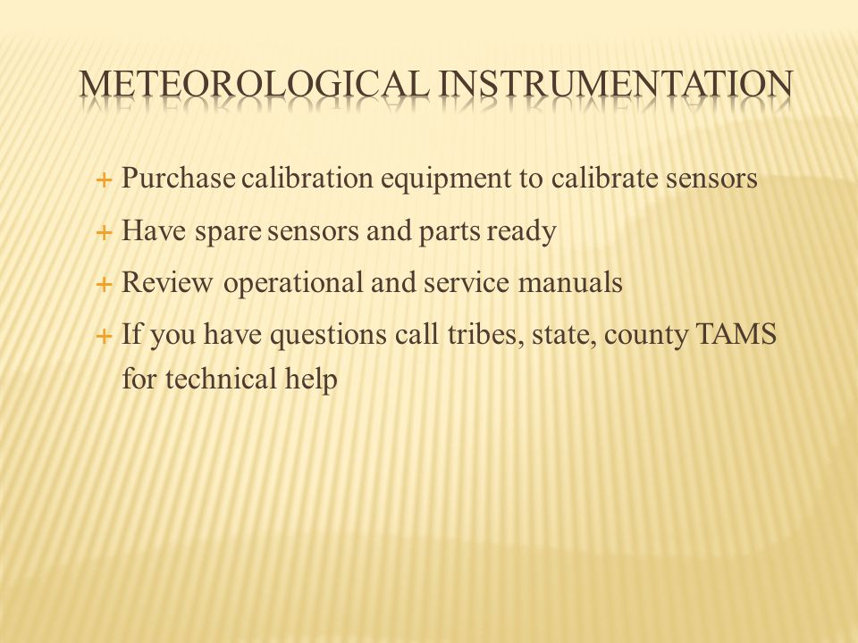  Purchase calibration equipment to calibrate sensors  Have spare sensors and parts ready  Review operational and service manuals  If you have questions call tribes, state, county TAMS for technical help