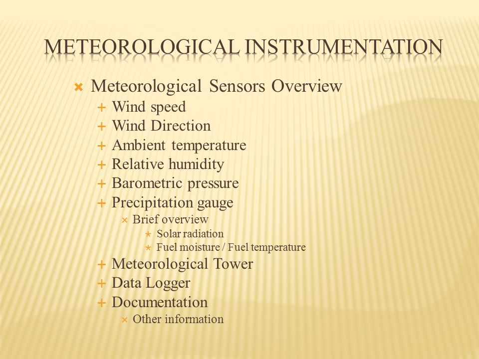  Meteorological Sensors Overview  Wind speed  Wind Direction  Ambient temperature  Relative humidity  Barometric pressure  Precipitation gauge