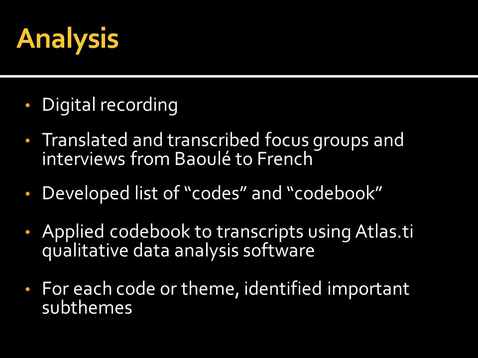 """Analysis Digital recording Translated and transcribed focus groups and interviews from Baoulé to French Developed list of """"codes"""" and """"codebook"""" Appli"""