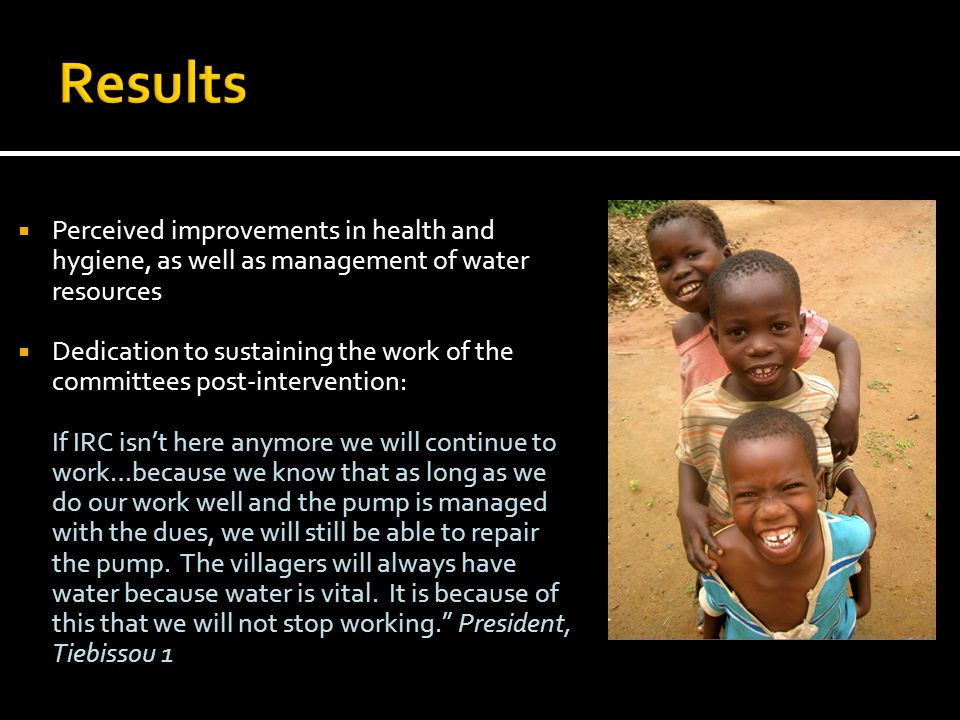  Perceived improvements in health and hygiene, as well as management of water resources  Dedication to sustaining the work of the committees post-intervention: If IRC isn't here anymore we will continue to work…because we know that as long as we do our work well and the pump is managed with the dues, we will still be able to repair the pump.