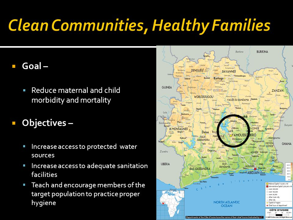  Goal –  Reduce maternal and child morbidity and mortality  Objectives –  Increase access to protected water sources  Increase access to adequate sanitation facilities  Teach and encourage members of the target population to practice proper hygiene