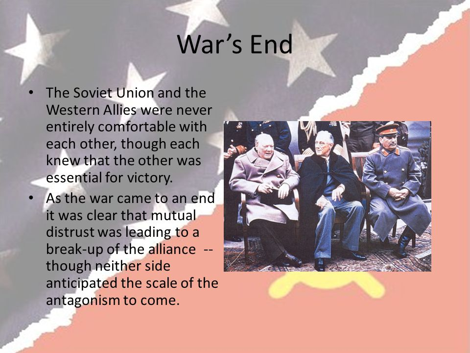 War's End The Soviet Union and the Western Allies were never entirely comfortable with each other, though each knew that the other was essential for victory.