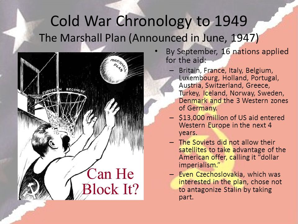 Cold War Chronology to 1949 The Marshall Plan (Announced in June, 1947) By September, 16 nations applied for the aid: – Britain, France, Italy, Belgium, Luxembourg, Holland, Portugal, Austria, Switzerland, Greece, Turkey, Iceland, Norway, Sweden, Denmark and the 3 Western zones of Germany.