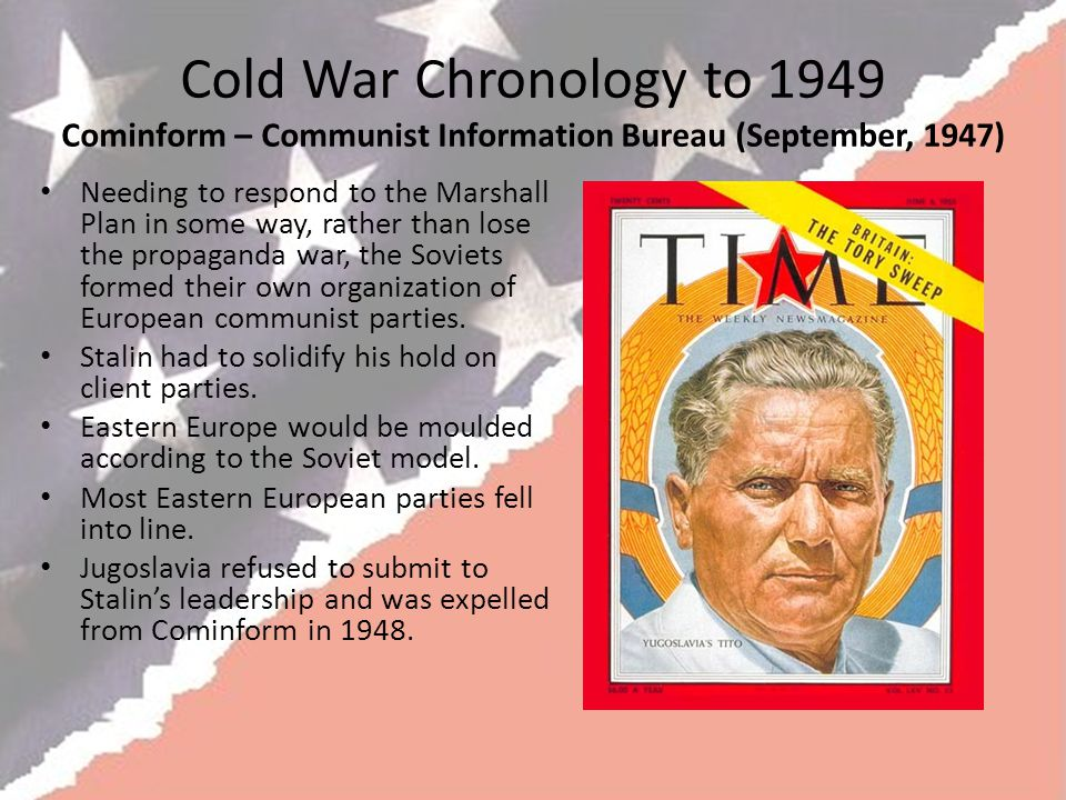 Cold War Chronology to 1949 Cominform – Communist Information Bureau (September, 1947) Needing to respond to the Marshall Plan in some way, rather than lose the propaganda war, the Soviets formed their own organization of European communist parties.