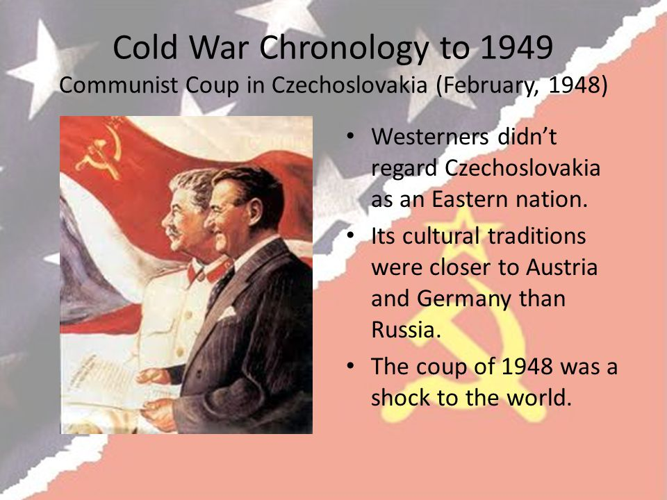 Cold War Chronology to 1949 Communist Coup in Czechoslovakia (February, 1948) Westerners didn't regard Czechoslovakia as an Eastern nation.