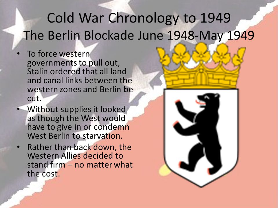 Cold War Chronology to 1949 The Berlin Blockade June 1948-May 1949 To force western governments to pull out, Stalin ordered that all land and canal links between the western zones and Berlin be cut.