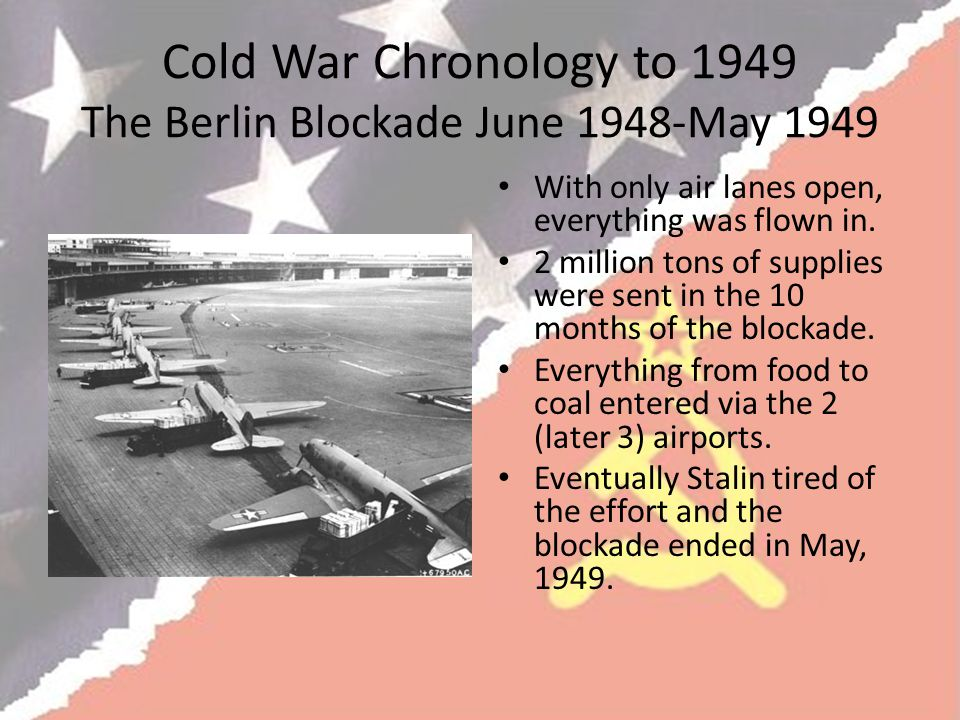 Cold War Chronology to 1949 The Berlin Blockade June 1948-May 1949 With only air lanes open, everything was flown in.