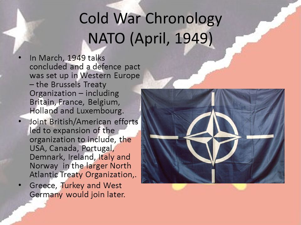 Cold War Chronology NATO (April, 1949) In March, 1949 talks concluded and a defence pact was set up in Western Europe – the Brussels Treaty Organization – including Britain, France, Belgium, Holland and Luxembourg.