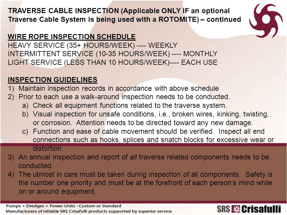 TRAVERSE CABLE INSPECTION (Applicable ONLY IF an optional Traverse Cable System is being used with a ROTOMITE) – continued WIRE ROPE INSPECTION SCHEDULE HEAVY SERVICE (35+ HOURS/WEEK) ---- WEEKLY INTERMITTENT SERVICE (10-35 HOURS/WEEK) ---- MONTHLY LIGHT SERVICE (LESS THAN 10 HOURS/WEEK)---- EACH USE INSPECTION GUIDELINES 1)Maintain inspection records in accordance with above schedule 2)Prior to each use a walk-around inspection needs to be conducted.