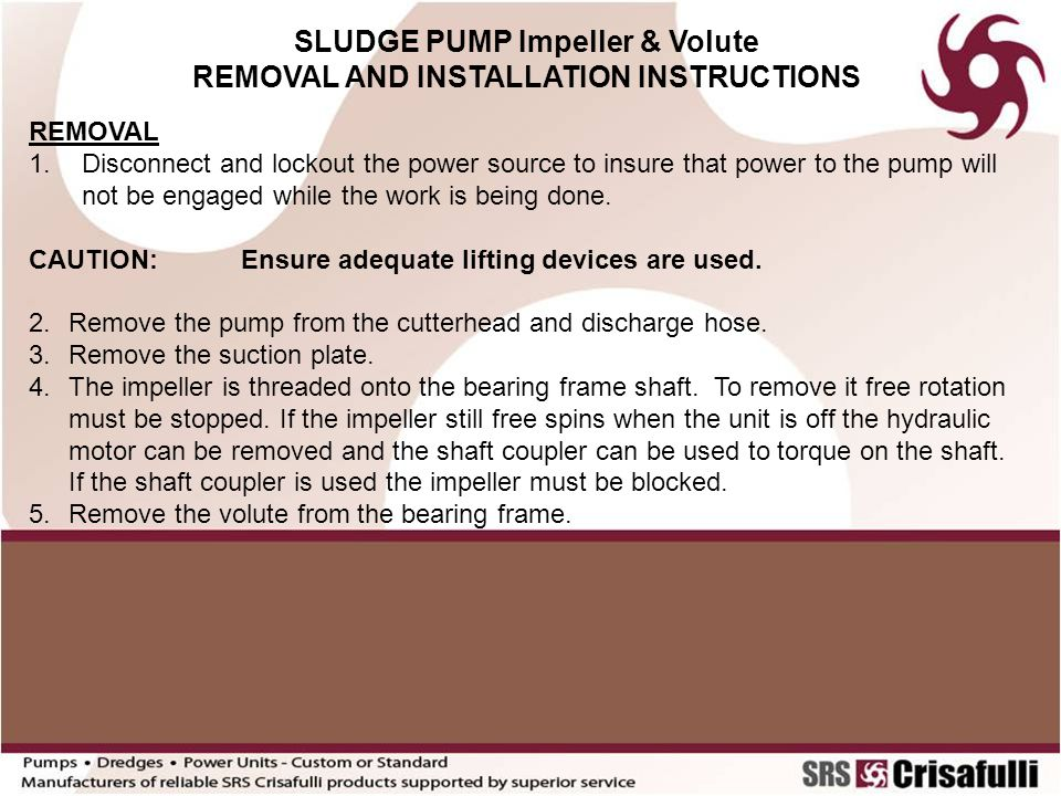 SLUDGE PUMP Impeller & Volute REMOVAL AND INSTALLATION INSTRUCTIONS REMOVAL 1.Disconnect and lockout the power source to insure that power to the pump will not be engaged while the work is being done.