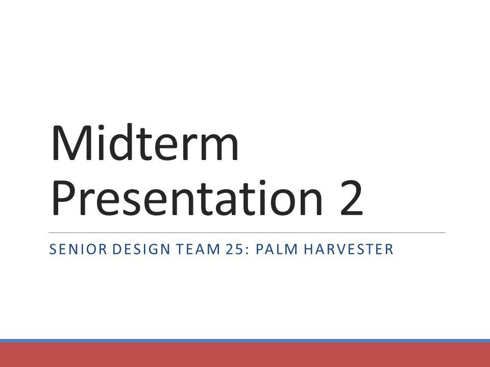 Midterm Presentation 2 SENIOR DESIGN TEAM 25: PALM HARVESTER