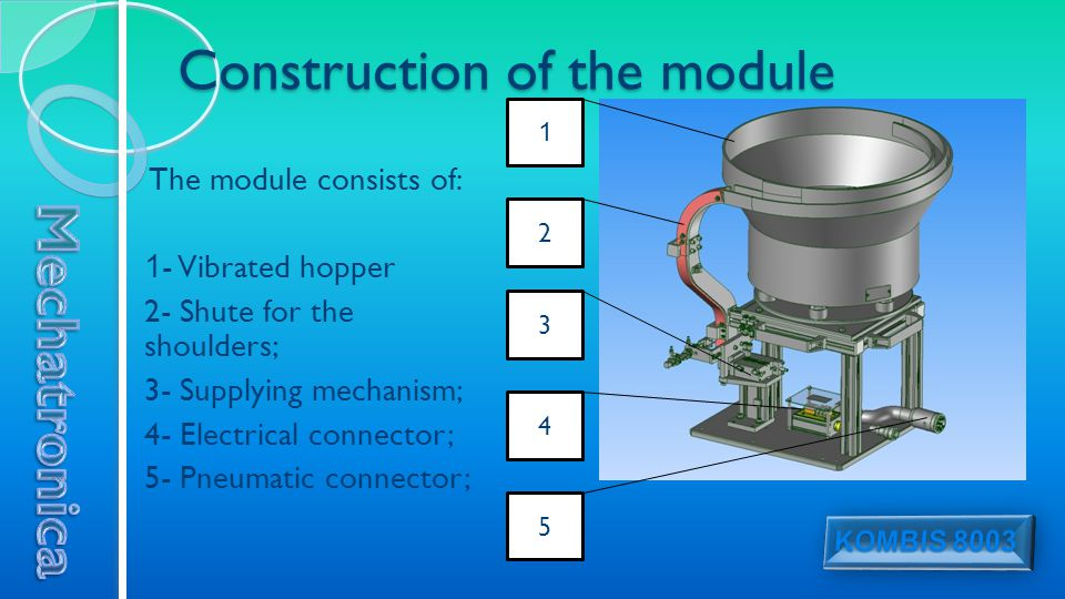 Construction of the module The module consists of: 1 - Vibrated hopper 2- Shute for the shoulders; 3- Supplying mechanism; 4- Electrical connector; 5- Pneumatic connector; 3 2 1 4 5