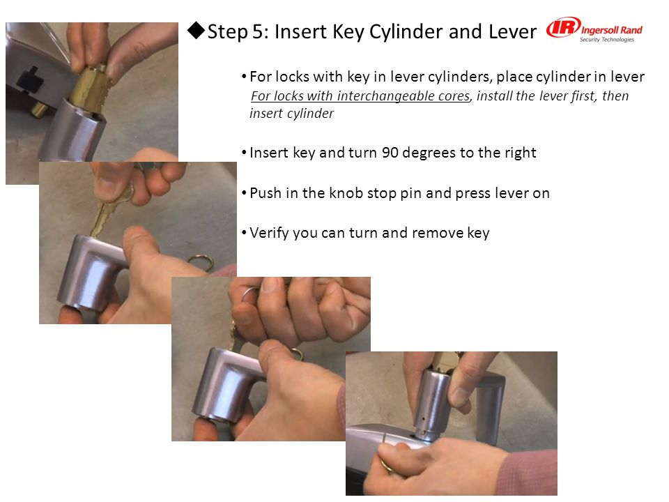  Step 5: Insert Key Cylinder and Lever For locks with key in lever cylinders, place cylinder in lever For locks with interchangeable cores, install the lever first, then insert cylinder Insert key and turn 90 degrees to the right Push in the knob stop pin and press lever on Verify you can turn and remove key