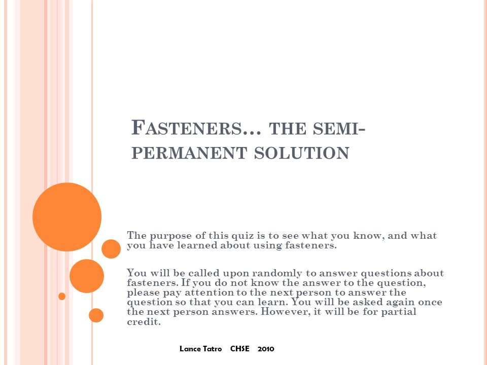 F ASTENERS … THE SEMI - PERMANENT SOLUTION The purpose of this quiz is to see what you know, and what you have learned about using fasteners.