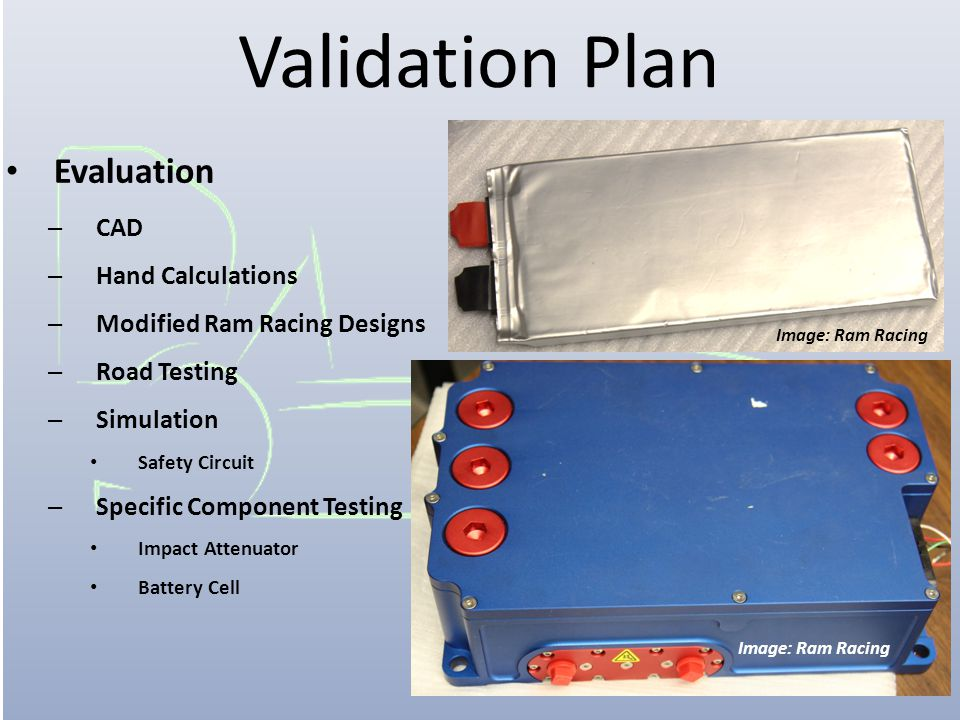 Validation Plan Evaluation – CAD – Hand Calculations – Modified Ram Racing Designs – Road Testing – Simulation Safety Circuit – Specific Component Testing Impact Attenuator Battery Cell Image: Ram Racing