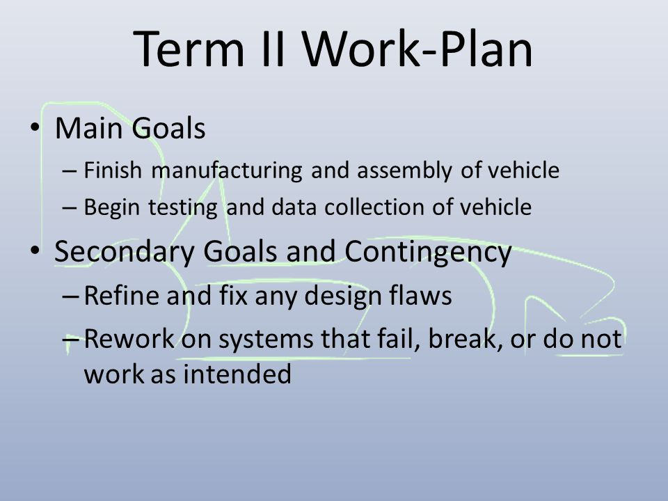 Term II Work-Plan Main Goals – Finish manufacturing and assembly of vehicle – Begin testing and data collection of vehicle Secondary Goals and Contingency – Refine and fix any design flaws – Rework on systems that fail, break, or do not work as intended