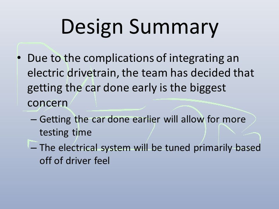 Design Summary Due to the complications of integrating an electric drivetrain, the team has decided that getting the car done early is the biggest con