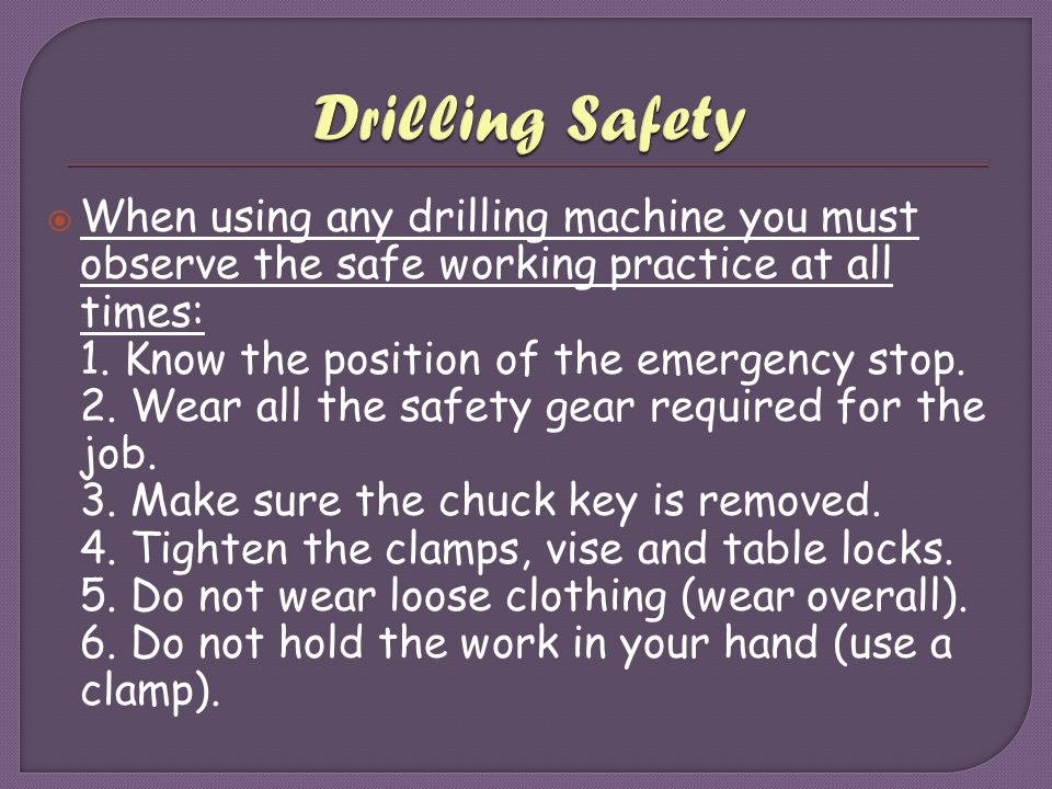  When using any drilling machine you must observe the safe working practice at all times: 1. Know the position of the emergency stop. 2. Wear all the