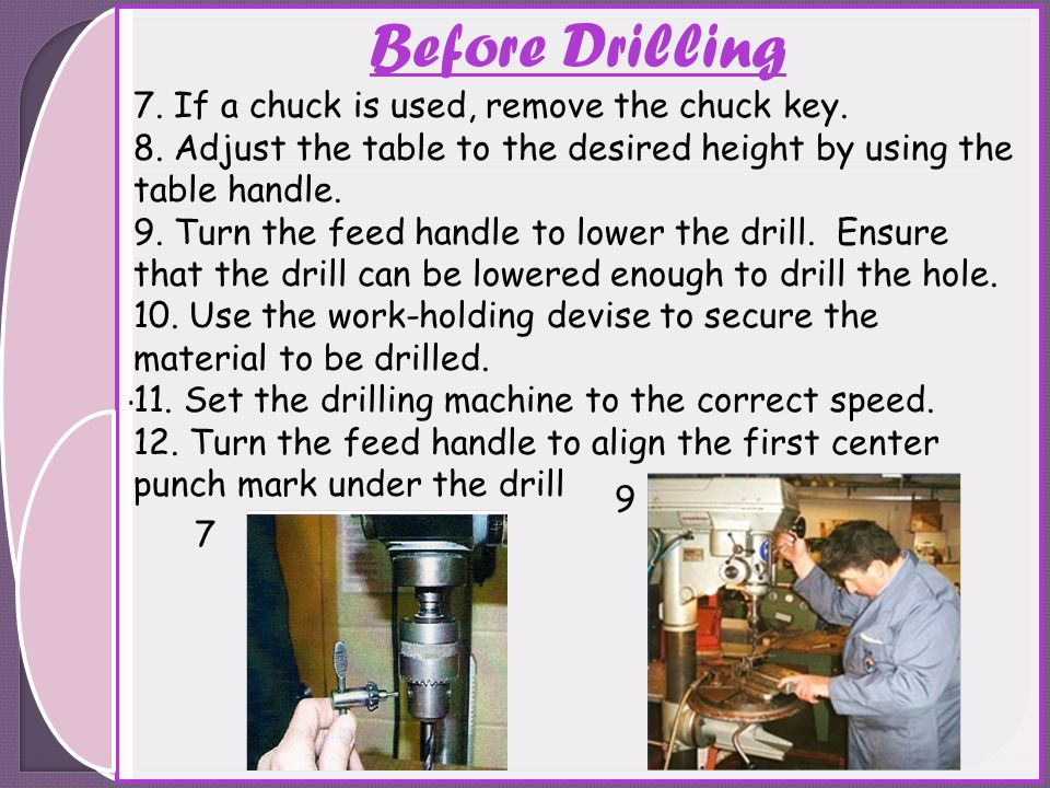 . 7. If a chuck is used, remove the chuck key. 8. Adjust the table to the desired height by using the table handle. 9. Turn the feed handle to lower t