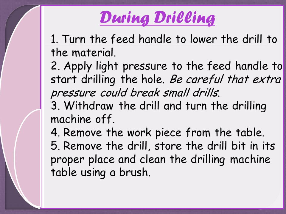 During Drilling 1. Turn the feed handle to lower the drill to the material. 2. Apply light pressure to the feed handle to start drilling the hole. Be