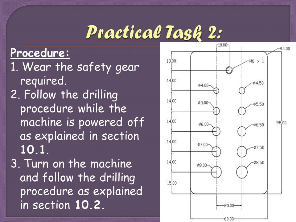 Procedure: 1. Wear the safety gear required. 2. Follow the drilling procedure while the machine is powered off as explained in section 10.1. 3. Turn o