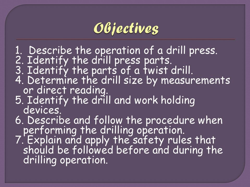 1. Describe the operation of a drill press. 2. Identify the drill press parts. 3. Identify the parts of a twist drill. 4. Determine the drill size by