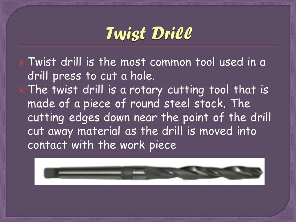  Twist drill is the most common tool used in a drill press to cut a hole.  The twist drill is a rotary cutting tool that is made of a piece of round