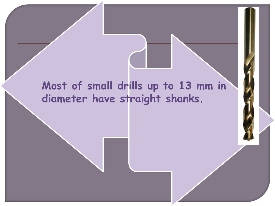 Most of small drills up to 13 mm in diameter have straight shanks.