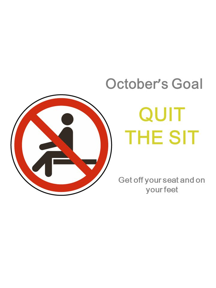 October ' s Goal QUIT THE SIT Get off your seat and on your feet