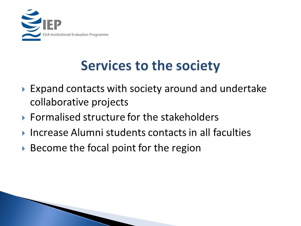  Expand contacts with society around and undertake collaborative projects  Formalised structure for the stakeholders  Increase Alumni students contacts in all faculties  Become the focal point for the region