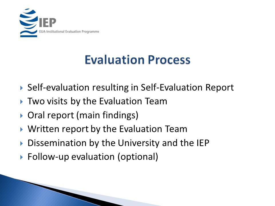  Self-evaluation resulting in Self-Evaluation Report  Two visits by the Evaluation Team  Oral report (main findings)  Written report by the Evaluation Team  Dissemination by the University and the IEP  Follow-up evaluation (optional)
