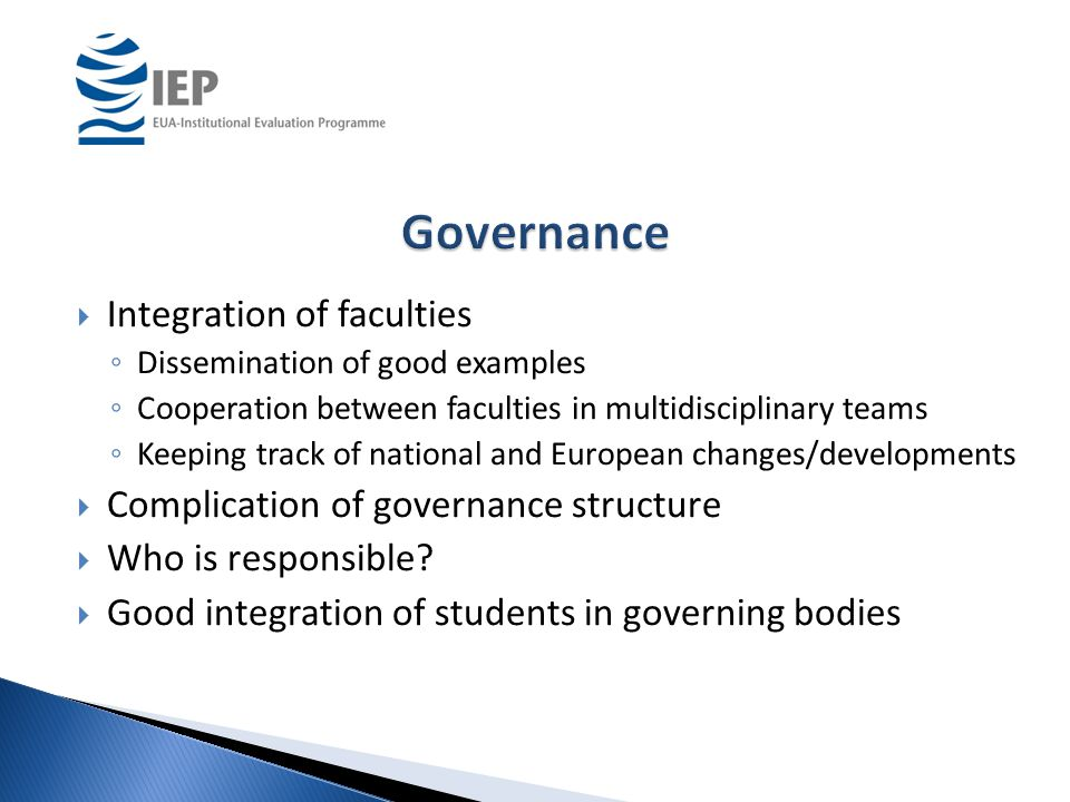  Integration of faculties ◦ Dissemination of good examples ◦ Cooperation between faculties in multidisciplinary teams ◦ Keeping track of national and European changes/developments  Complication of governance structure  Who is responsible.