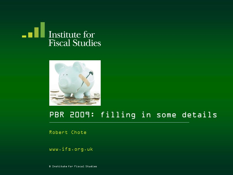 © Institute for Fiscal Studies PBR 2009: filling in some details Robert Chote www.ifs.org.uk