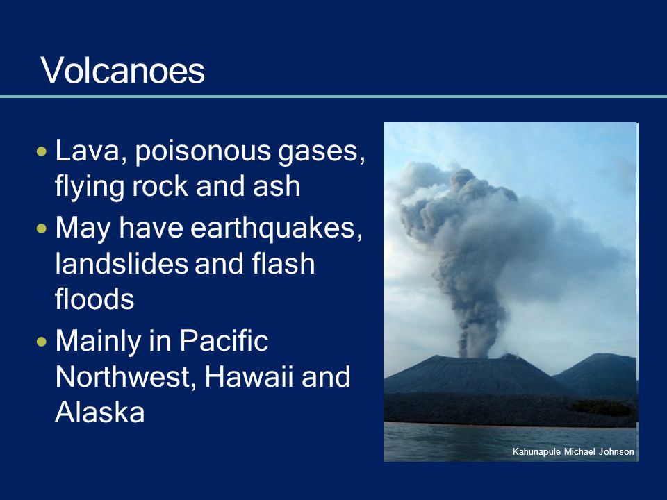 Volcanoes Lava, poisonous gases, flying rock and ash May have earthquakes, landslides and flash floods Mainly in Pacific Northwest, Hawaii and Alaska