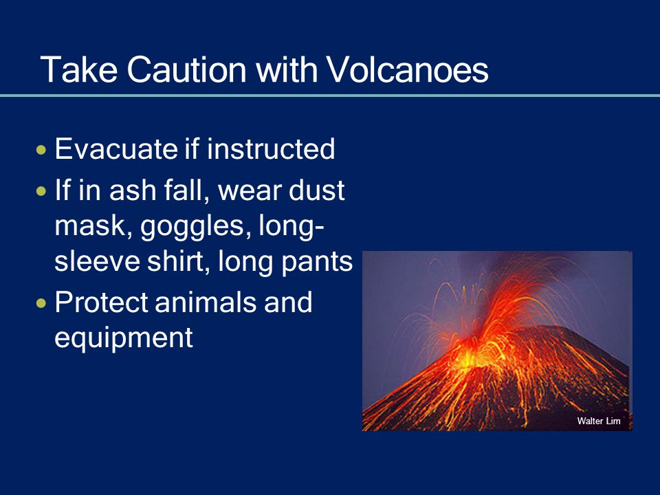 Take Caution with Volcanoes Evacuate if instructed If in ash fall, wear dust mask, goggles, long- sleeve shirt, long pants Protect animals and equipme