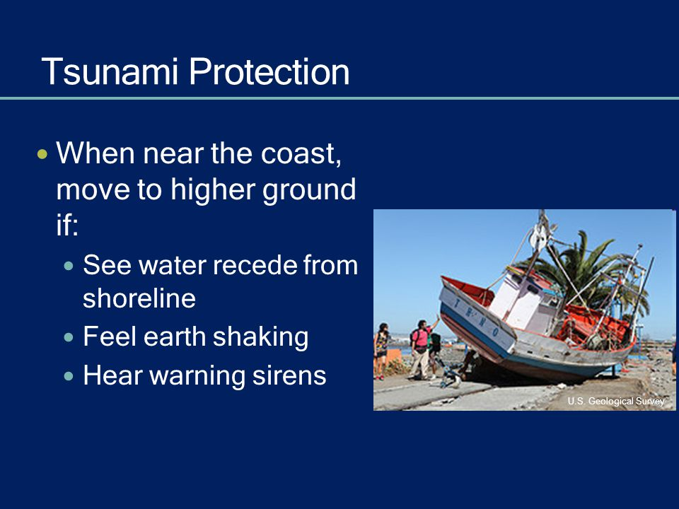 Tsunami Protection When near the coast, move to higher ground if: See water recede from shoreline Feel earth shaking Hear warning sirens U.S. Geologic