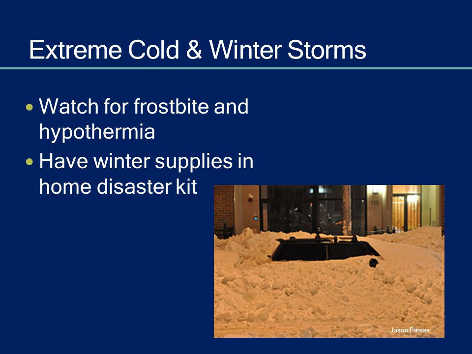 Extreme Cold & Winter Storms Watch for frostbite and hypothermia Have winter supplies in home disaster kit Jason Persse