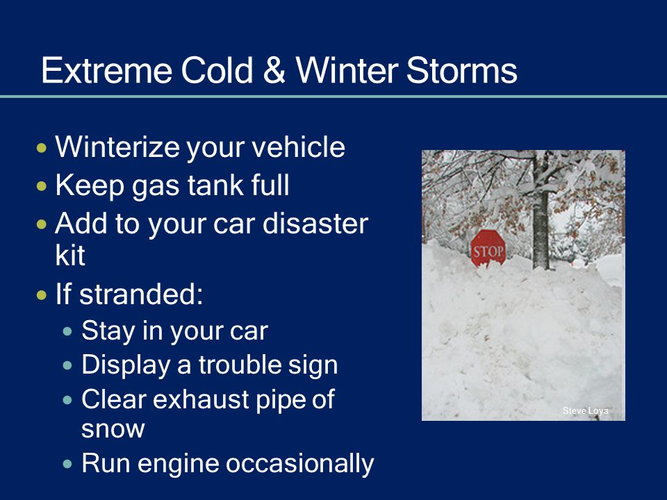 Extreme Cold & Winter Storms Winterize your vehicle Keep gas tank full Add to your car disaster kit If stranded: Stay in your car Display a trouble si